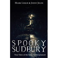 Spooky Sudbury: True Tales of the Eerie & Unexplained (BOK)