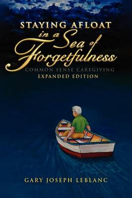 Staying Afloat in a Sea of Forgetfulness: Common Sense Caregiving Expanded Edition (BOK)