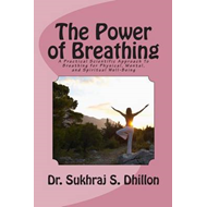 The Power of Breathing: A Practical Scientific Approach to Breathing for Physical, Mental, and Spiri (BOK)