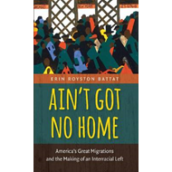 Ain't Got No Home: America's Great Migrations and the Making of an Interracial Left (BOK)
