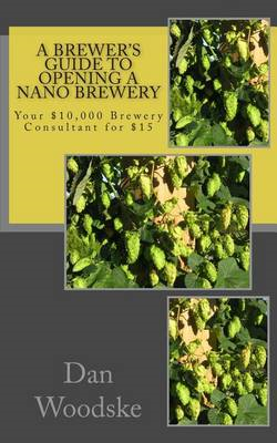A Brewer's Guide to Opening a Nano Brewery: Your $10,000 Brewery Consultant for $15 (BOK)