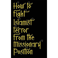 How to Fight Islamist Terror from the Missionary Position (BOK)