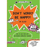 Don't Worry be Happy! Or Else!: How to Live Your Life and Become Completely Awesome (BOK)