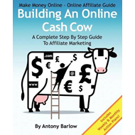 Make Money Online - Online Affiliate Guide: Building an Online Cash Cow, a Complete Step-By-Step Gui (BOK)