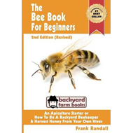 The Bee Book for Beginners 2nd Edition (Revised) an Apiculture Starter or How to Be a Backyard Beeke (BOK)