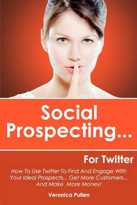 Social Prospecting... for Twitter: How to Use Twitter to Find and Engage with Your Ideal Prospects, (BOK)
