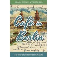 Learn German with Stories: Cafe in Berlin - 10 Short Stories for Beginners (BOK)