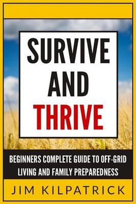 Survive and Thrive: Beginners Complete Guide to Off-Grid Living and Family Preparedness (BOK)