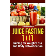 Juice Fasting 101: Juicing for Weight Loss and Body Detoxification (BOK)