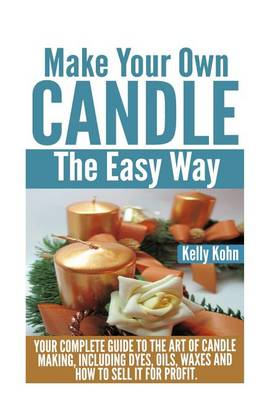 Make Your Own Candle the Easy Way: Your Complete Guide to the Art of Candle Making, Including Dyes, (BOK)