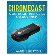 Chromecast: A Step by Step User Guide for Beginners (BOK)