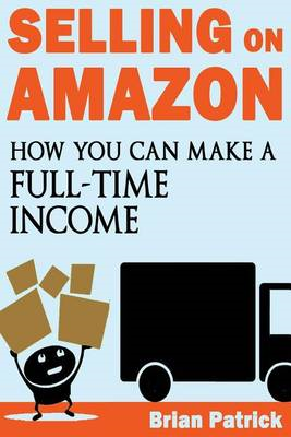 Selling on Amazon: How You Can Make a Full-Time Income Selling on Amazon (BOK)
