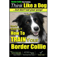 Border Collie Dog Training - Think Like a Dog, But Don't Eat Your Poop!: Here's Exactly How to Train (BOK)