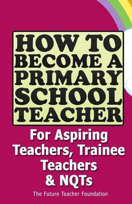 How to Become a Primary School Teacher: For Aspiring Teachers, Trainee Teachers and Nqts (BOK)