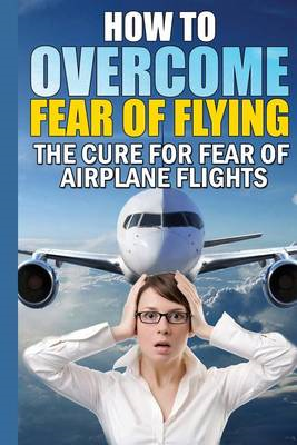 How to Overcome Fear of Flying: The Cure for Fear of Airplane Flights: Conquer Your Fear Flying! (BOK)