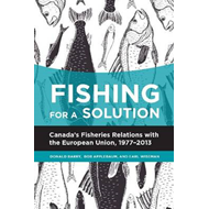 Fishing for a Solution: Canada's Fisheries Relations with the European Union, 1977-2013 (BOK)