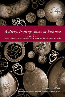 A Dirty, Trifling Piece of Business: Volume 1: The Revolutionary War as Waged from Canada in 1781 (BOK)