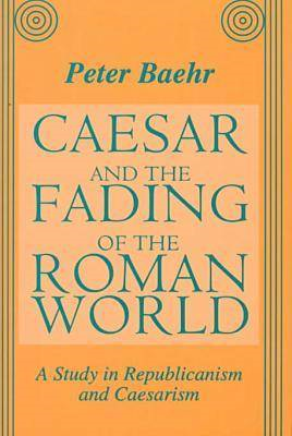 Caesar and the Fading of the Roman World: A Study in Republicanism and Caesarism (BOK)