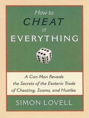 How to Cheat at Everything: A Con Man Reveals the Secrets of the Esoteric Trade of Cheating, Scams, (BOK)