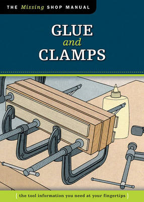 Glue and Clamps: The Tool Information You Need at Your Fingertips (BOK)