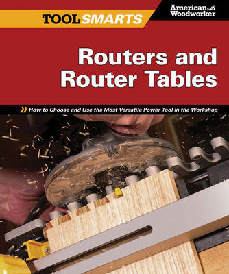 Routers and Router Tables: How to Choose and Use the Most Versatile Power Tool in the Workshop (BOK)
