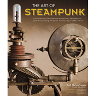 The Art of Steampunk: Extraordinary Devices and Ingenious Contraptions from the Leading Artists of t (BOK)