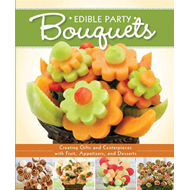 Edible Party Bouquets: Creating Gifts and Centerpieces with Fruit, Appetizers, and Desserts (BOK)