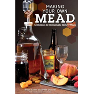Making Your Own Mead: 43 Recipes for Homemade Honey Wine (BOK)