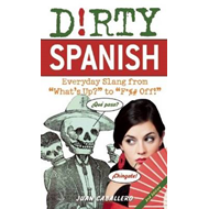 D!rty Spanish: Everyday Slang from What's Up? to F*ck Off! (BOK)