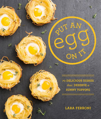 Put an Egg on it: 70 Delicious Dishes That Deserve a Sunny Topping (BOK)