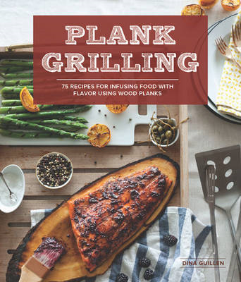 Plank grilling: 75 Recipes for infusing food with flavor using wood planks (BOK)