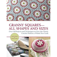 Granny Squares All Shapes and Sizes: Over 50 Projects and Techniques to Give the Classic Crochet Pat (BOK)