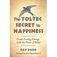 Toltec Secret to Happiness: Create Lasting Change with the Power of Belief (BOK)