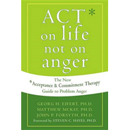 Act on Life Not on Anger: The New Acceptance and Commitment Therapy Guide to Problem Anger (BOK)