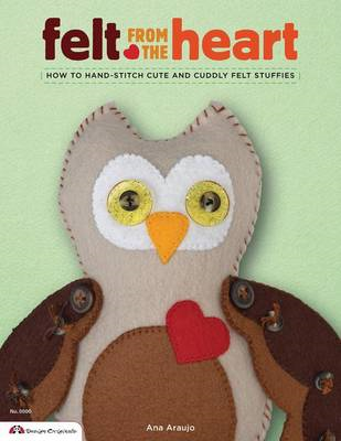 Felt from the Heart: How to Hand-Stitch Cute and Cuddly Felt Stuffies (BOK)