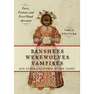Banshees, Werewolves, Vampires, and Other Creatures of the Night: Facts, Fictions, and First-Hand Ac (BOK)