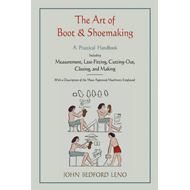 The Art of Boot and Shoemaking: A Practical Handbook Including Measurement, Last-Fitting, Cutting-Ou (BOK)