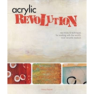 Acrylic Revolution: New Tricks and Techniques for Working with the World's Most Versatile Medium (BOK)