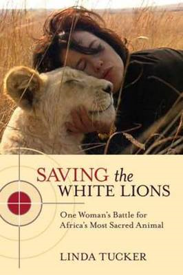 Saving the White Lions: One Woman's Battle for Africa's Most Sacred Animal (BOK)