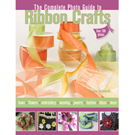 Complete Photo Guide to Ribbon Crafts: Over 750 Photos, Bows, Flowers, Embroidery, Weaving, Ruching, (BOK)