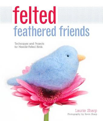 Felted Feathered Friends: Techniques and Projects for Needle-felted Birds (BOK)