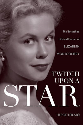 Twitch Upon a Star: The Bewitched Life and Career of Elizabeth Montgomery (BOK)
