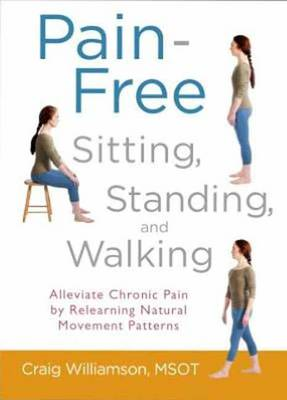 Pain-Free Sitting, Standing, and Walking: Alleviate Chronic Pain by Relearning Natural Movement Patt (BOK)