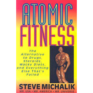 Atomic Fitness: The Alternative to Drugs, Steroids, Wacky Diets, and Everything Else That's Failed (BOK)