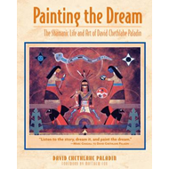 Painting the Dream: The Shamanic Life and Art of David Chethlahe Paladin (BOK)