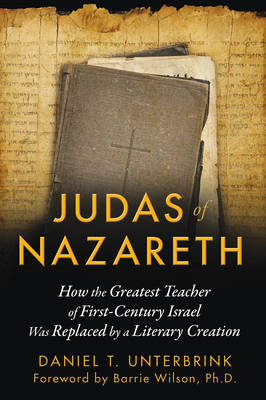 Judas of Nazareth: How the Greatest Teacher of First-century Israel Was Replaced by a Literary Creat (BOK)
