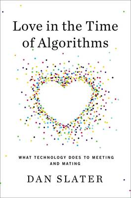 Love in the Time of Algorithms: What Technology Does For Meeting and Dating (BOK)