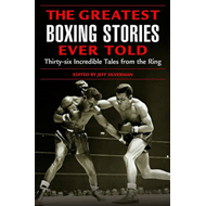 The Greatest Boxing Stories Ever Told: Thirty Six Incredible Tales from the Ring (BOK)