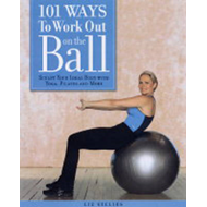 101 Ways to Work Out on the Ball: Sculpt Your Ideal Body with Pilates, Yoga and More (BOK)