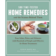 500 Time-Tested Home Remedies and the Science Behind Them: Ease Aches, Pains, Ailments, and More wit (BOK)